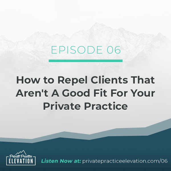 06. How to Repel Clients That Aren't A Good Fit For Your Private Practice