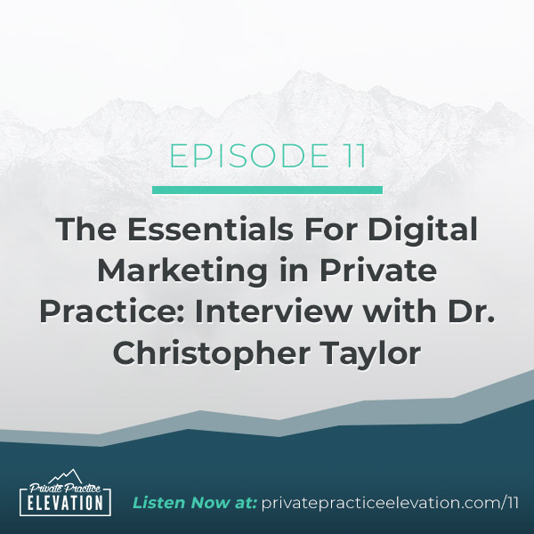 11. The Essentials For Digital Marketing in Private Practice: Interview with Dr. Christopher Taylor