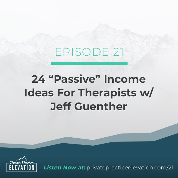 "21. 24 ""Passive"" Income Ideas For Therapists w/ Jeff Guenther"