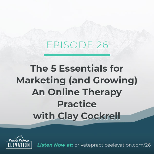 26. The 5 Essentials for Marketing (and Growing) An Online Therapy Practice with Clay Cockrell