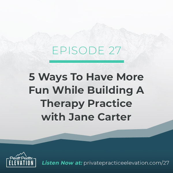 27. 5 Ways To Have More Fun While Building A Therapy Practice with Jane Carter