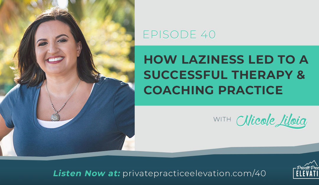 40. How Laziness Led to A Successful Therapy & Coaching Practice with Nicole Liloia