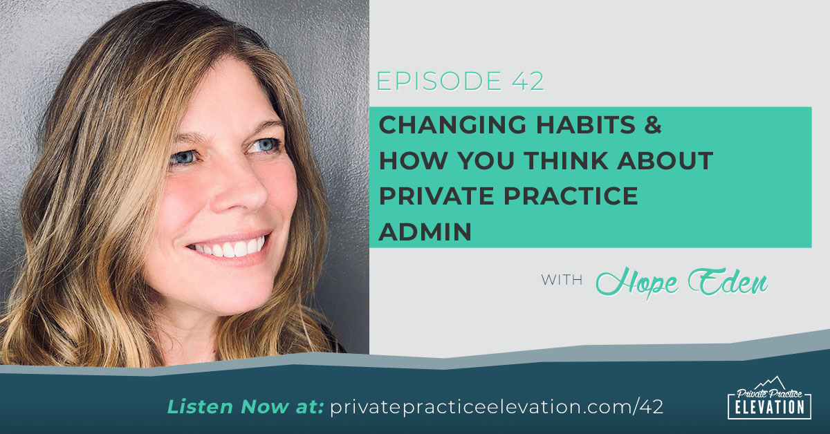 42. Changing Habits: How You Think About Private Practice Admin with Hope Eden