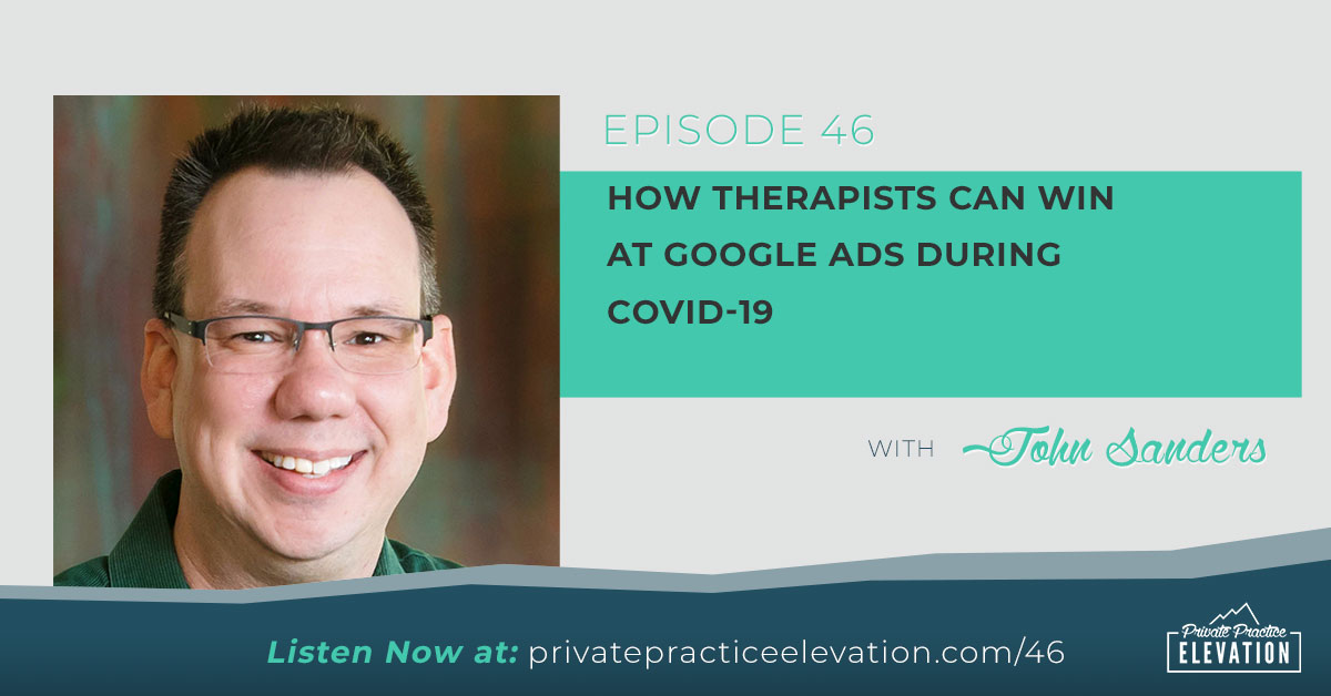 46. How Therapists Can Win At Google Ads During COVID-19: Interview with John Sanders