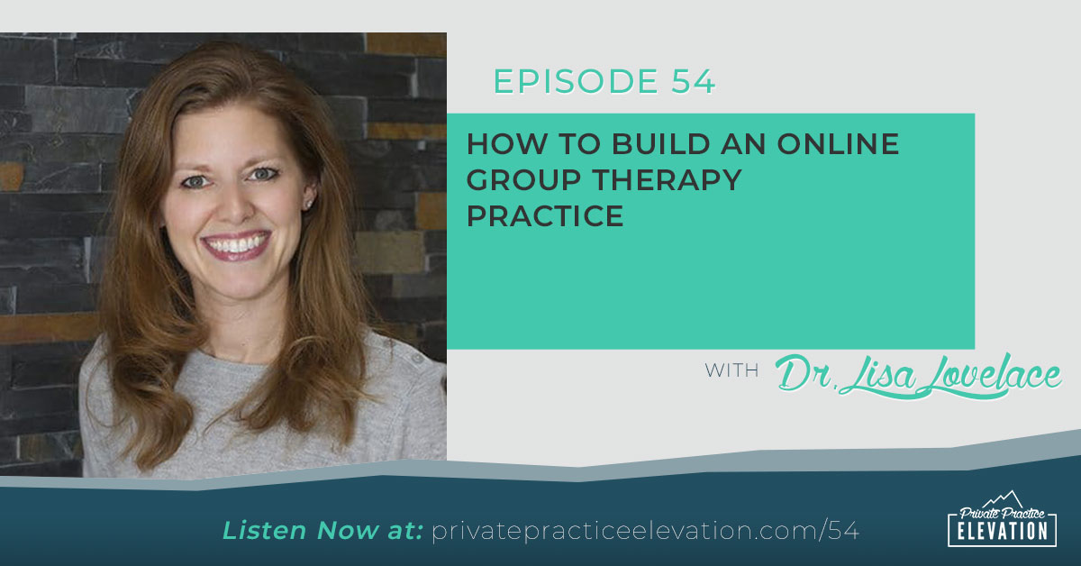 54. How To Build An Online Group Therapy Practice with Dr. Lisa Lovelace