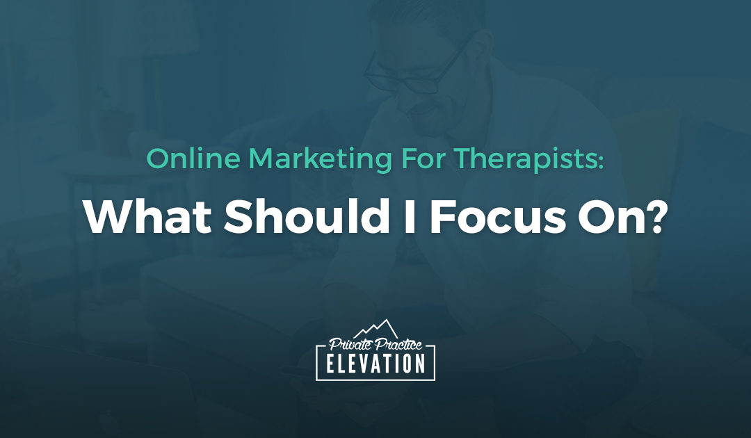 Online Marketing For Therapists: What Should I Focus On?